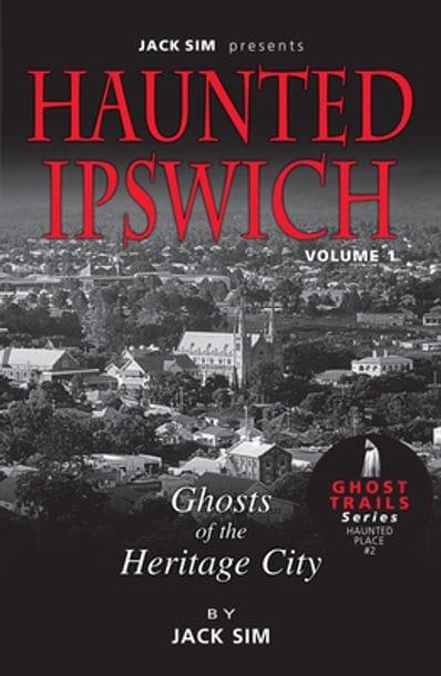 HAUNTED IPSWICH: Volume 1 Ghosts of the Heritage City - Jack Sim
