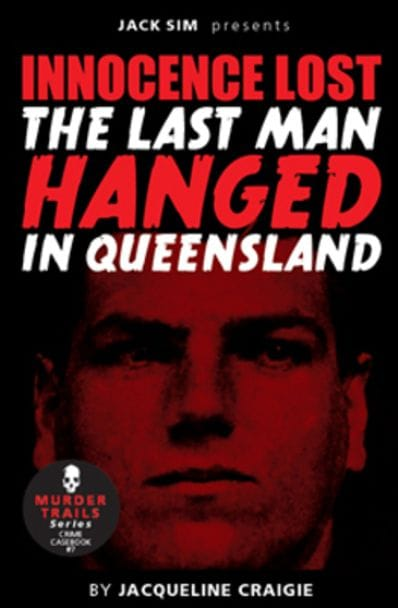INNOCENCE LOST - THE LAST MAN HANGED IN QUEENSLAND - by Jacqueline Craigie