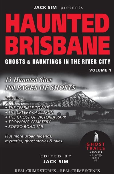 HAUNTED BRISBANE: Ghosts & Hauntings of the River City - Volume 1