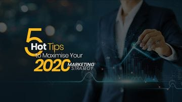5 Hot Tips to Maximise Your 2020 Marketing Strategy