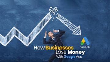 How Businesses Lose Money With Google Ads