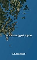 Atlas Shrugged Again by J.D. Brookwell