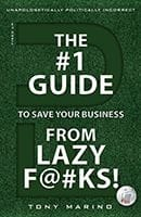 THE #1 GUIDE TO SAVE YOUR BUSINESS FROM LAZY F@#KS! by Tony Marino
