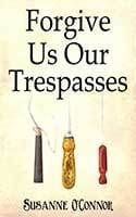 Forgive Us Our Trespasses by Susanne O'Connor