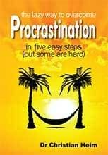 The Lazy Way to Overcome  Procrastination  In five easy steps  (but some are hard) by Dr Christian Heim