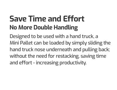 Save Time and Effort. No More Double Handling. Designed to be used with a hand truck, a Mini Pallet can be loaded by simply sliding the hand truck nose underneath and pulling back; without the need for re-stacking; saving time and effort - increasing productivity. Mini Pallets for hand trucks.