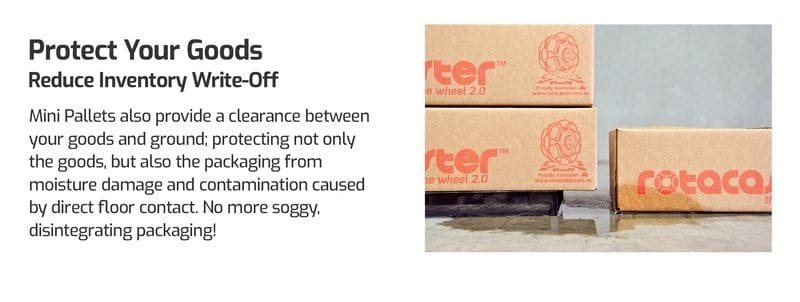 Protect Your Goods. Reduce Inventory Write-off. Mini Pallet also provide a clearance between your goods and ground, protecting not only the goods, but also the packaging from moisture damage and contamination caused by direct floor contact. No more soggy, disintegrating packaging. Mini Pallets for hand trucks.