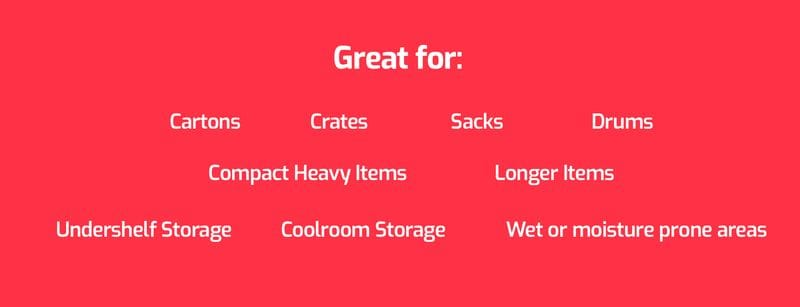Great For: Cartons, Crates, Sacks, Drums, Compact Heavy Items, Longer Items, Undershelf Storage, Coolroom Storage. Mini Pallets for hand trucks.