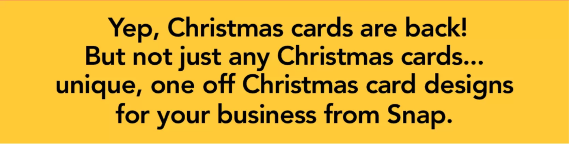 Yep, Christmas cards are back! But not just any Christmas cards... unique, one off Christmas card designs for your business from Snap