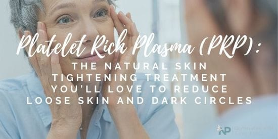 Platelet Rich Plasma (PRP): The Natural Skin Tightening Treatment You'll Love To Reduce Loose Skin And Dark Circles