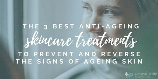 The 3 Best Anti-Ageing Skincare Treatments To Prevent And Reverse The Signs Of Ageing Skin