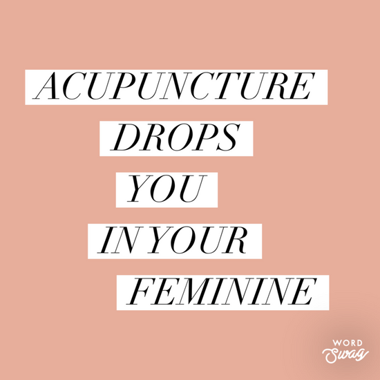Acupuncture drops you in your Feminine