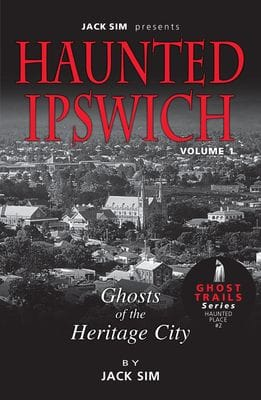 HAUNTED IPSWICH: Volume 1 Ghosts of the Heritage City - Jack Sim