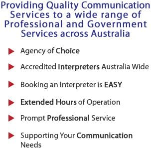 Providing Quality Communication Services to a wide range of Professional and Government Services across Australia | Agency of Choice | Accredited Interpreters Australia Wide | Booking An Interpreter is Easy | Extended Hours of Operation | Prompt Professional Service | Supporting Your Communication Needs