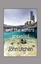 and the waters prevailed by John Litchen