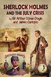 Sherlock Holmes - The July Crisis - a Lost novel by Sir Arthur Conan Doyle and James Carlopio