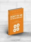 Don't Fix Me, Fix the Workplace: A Guide to Building Constructive Working Relationships