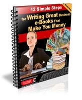 The 12 Simple Steps for Writing Great Business e-Books that Make You Money